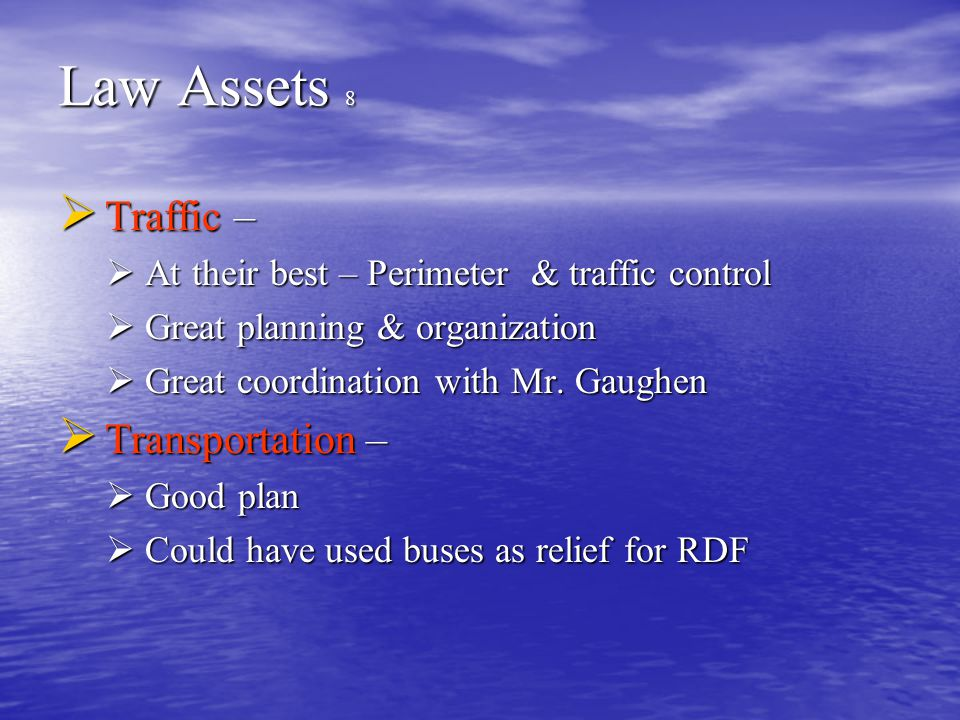 Law Assets 8  Traffic –  At their best – Perimeter & traffic control  Great planning & organization  Great coordination with Mr.