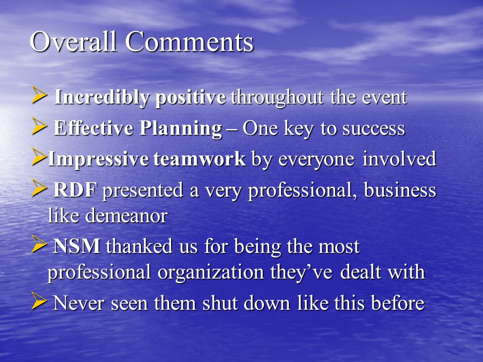 Overall Comments  Incredibly positive throughout the event  Effective Planning – One key to success  Impressive teamwork by everyone involved  RDF presented a very professional, business like demeanor  NSM thanked us for being the most professional organization they've dealt with  Never seen them shut down like this before