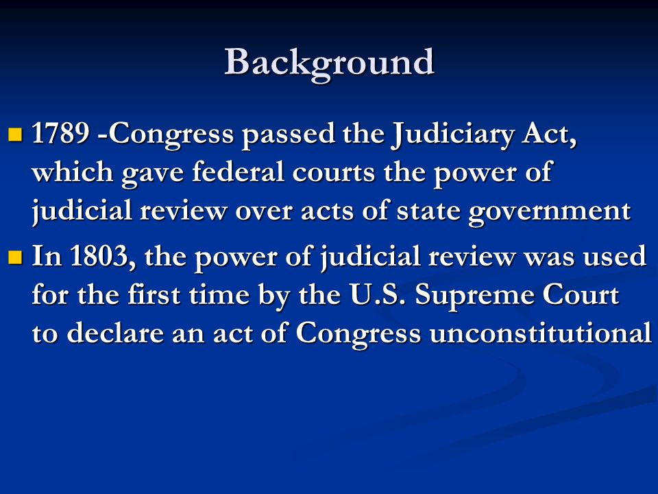 Background 1789 -Congress passed the Judiciary Act, which gave federal courts the power of judicial review over acts of state government 1789 -Congress passed the Judiciary Act, which gave federal courts the power of judicial review over acts of state government In 1803, the power of judicial review was used for the first time by the U.S.