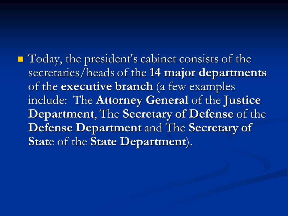Today, the president s cabinet consists of the secretaries/heads of the 14 major departments of the executive branch (a few examples include: The Attorney General of the Justice Department, The Secretary of Defense of the Defense Department and The Secretary of State of the State Department).