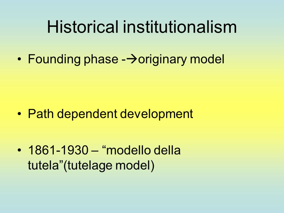 "Historical institutionalism Founding phase -  originary model Path dependent development 1861-1930 – ""modello della tutela""(tutelage model)"