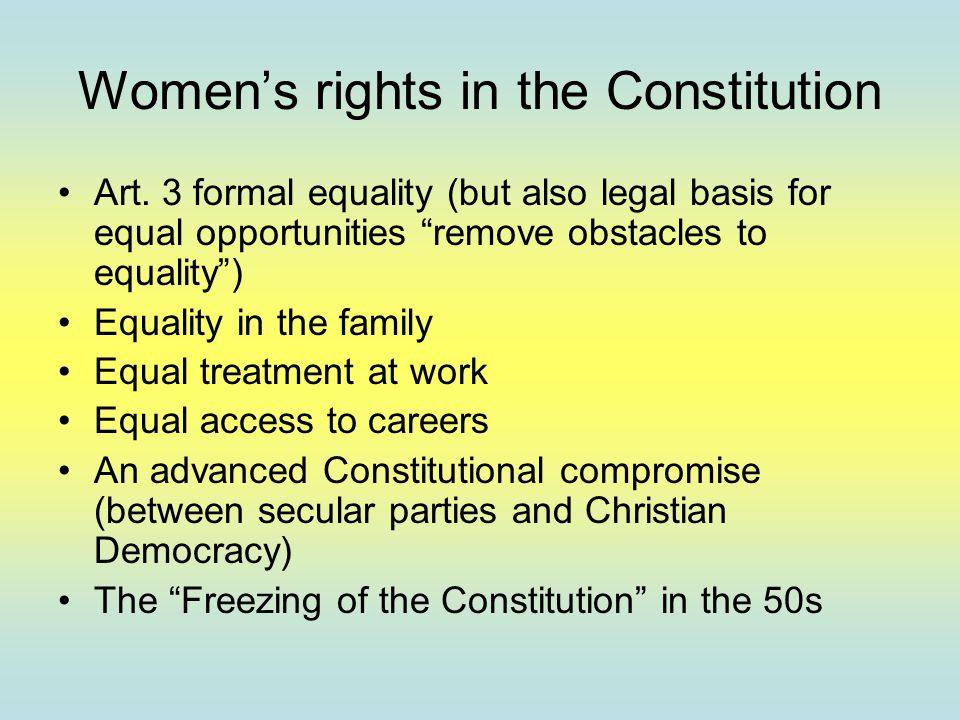 "Women's rights in the Constitution Art. 3 formal equality (but also legal basis for equal opportunities ""remove obstacles to equality"") Equality in th"