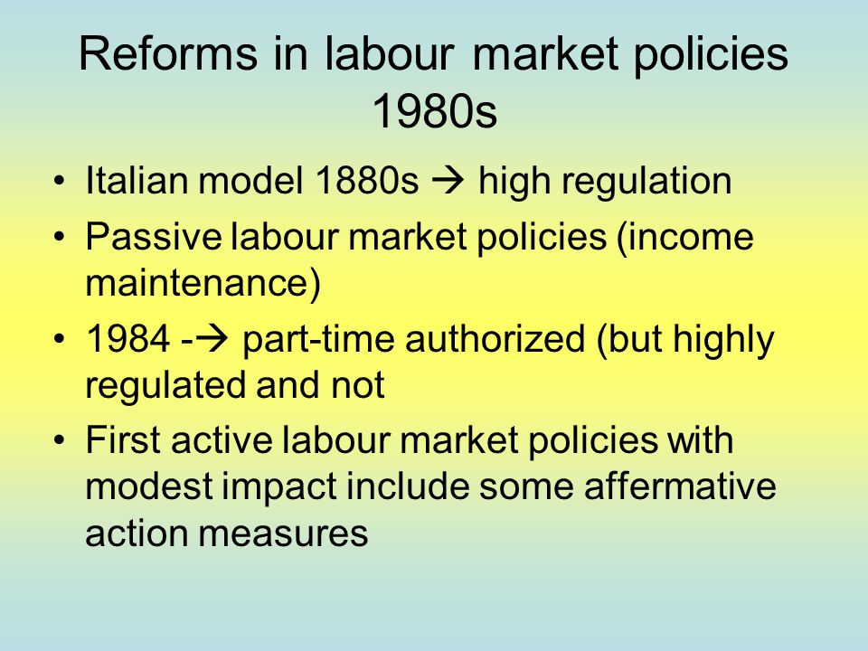 Reforms in labour market policies 1980s Italian model 1880s  high regulation Passive labour market policies (income maintenance) 1984 -  part-time authorized (but highly regulated and not First active labour market policies with modest impact include some affermative action measures
