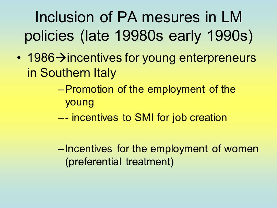Inclusion of PA mesures in LM policies (late 19980s early 1990s) 1986  incentives for young enterpreneurs in Southern Italy –Promotion of the employment of the young –- incentives to SMI for job creation –Incentives for the employment of women (preferential treatment)