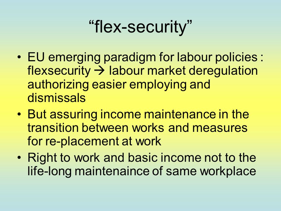 """flex-security"" EU emerging paradigm for labour policies : flexsecurity  labour market deregulation authorizing easier employing and dismissals But a"