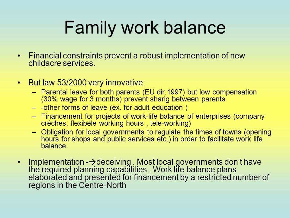 Family work balance Financial constraints prevent a robust implementation of new childacre services. But law 53/2000 very innovative: –Parental leave