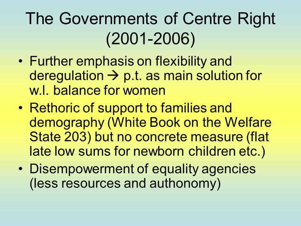 The Governments of Centre Right (2001-2006) Further emphasis on flexibility and deregulation  p.t. as main solution for w.l. balance for women Rethor