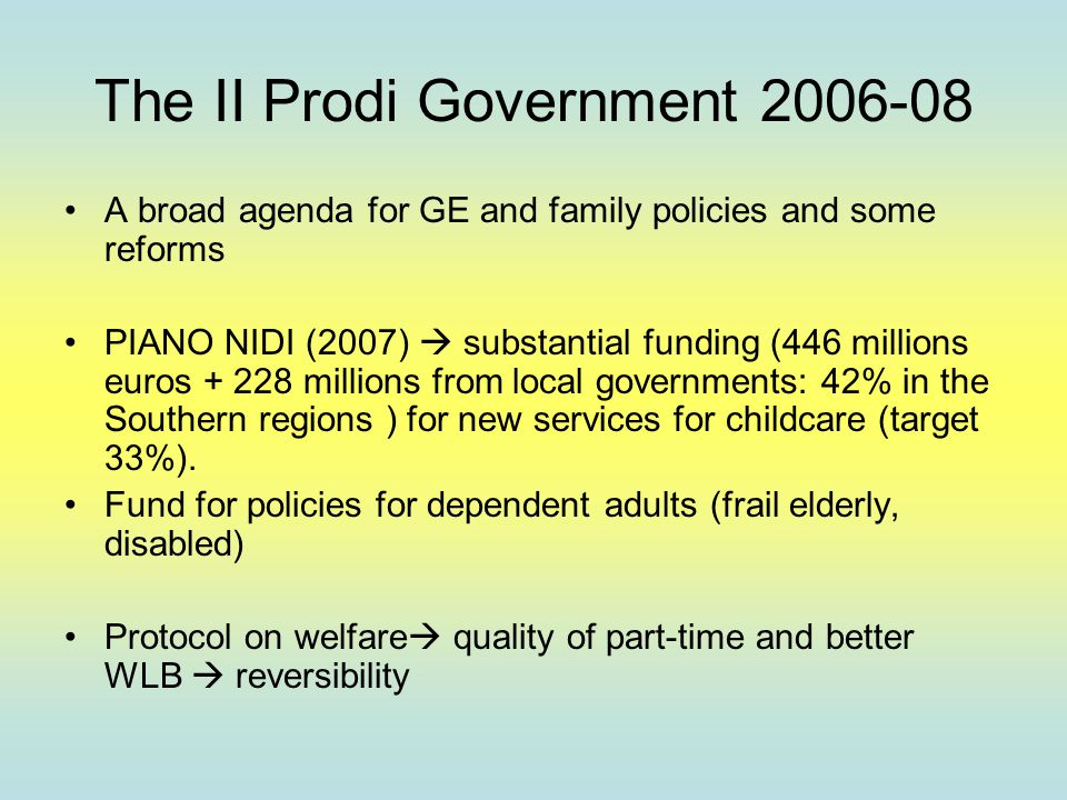 The II Prodi Government 2006-08 A broad agenda for GE and family policies and some reforms PIANO NIDI (2007)  substantial funding (446 millions euros + 228 millions from local governments: 42% in the Southern regions ) for new services for childcare (target 33%).