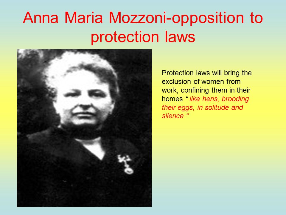 Anna Maria Mozzoni-opposition to protection laws Protection laws will bring the exclusion of women from work, confining them in their homes like hens, brooding their eggs, in solitude and silence