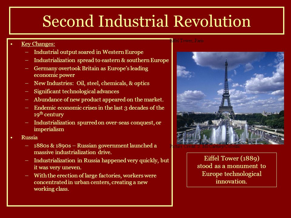 Second Industrial Revolution Key Changes: –Industrial output soared in Western Europe –Industrialization spread to eastern & southern Europe –Germany overtook Britain as Europe's leading economic power –New Industries: Oil, steel, chemicals, & optics –Significant technological advances –Abundance of new product appeared on the market.