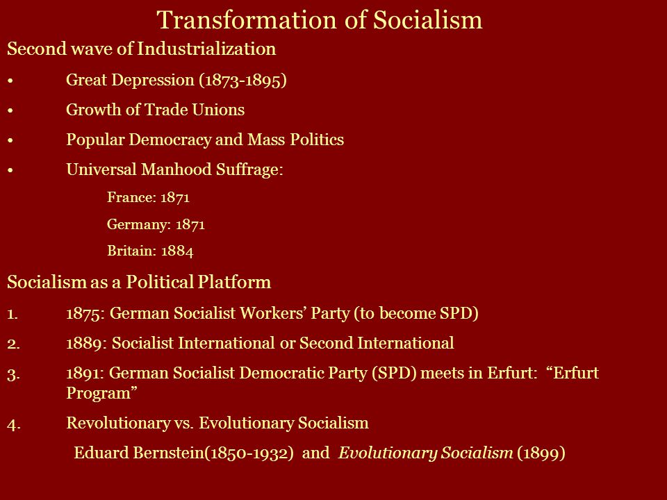 Second wave of Industrialization Great Depression (1873-1895) Growth of Trade Unions Popular Democracy and Mass Politics Universal Manhood Suffrage: France: 1871 Germany: 1871 Britain: 1884 Socialism as a Political Platform 1.1875: German Socialist Workers' Party (to become SPD) 2.1889: Socialist International or Second International 3.1891: German Socialist Democratic Party (SPD) meets in Erfurt: Erfurt Program 4.Revolutionary vs.