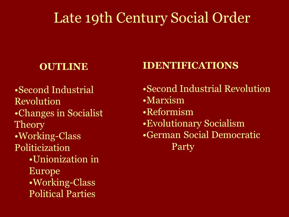 OUTLINE Second Industrial Revolution Changes in Socialist Theory Working-Class Politicization Unionization in Europe Working-Class Political Parties IDENTIFICATIONS Second Industrial Revolution Marxism Reformism Evolutionary Socialism German Social Democratic Party Late 19th Century Social Order