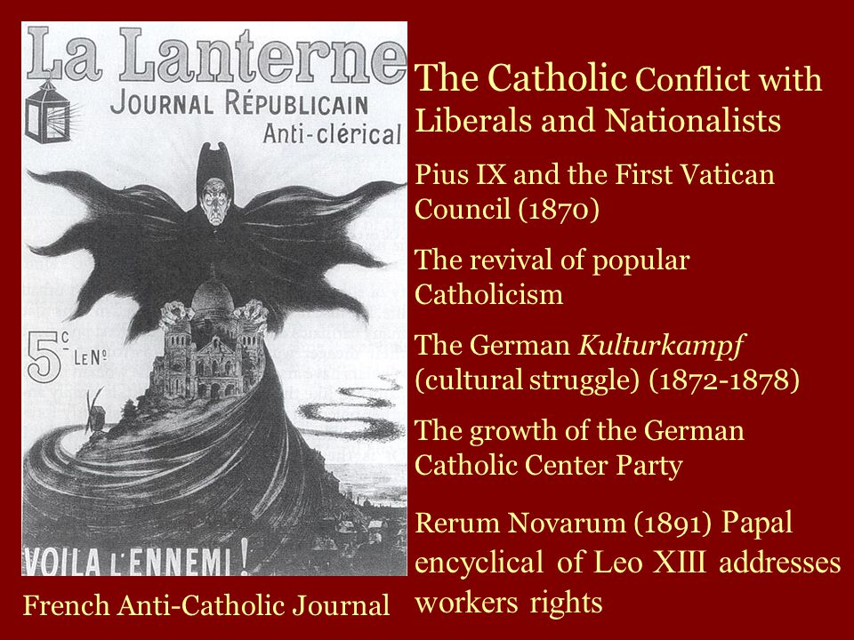 French Anti-Catholic Journal The Catholic Conflict with Liberals and Nationalists Pius IX and the First Vatican Council (1870) The revival of popular Catholicism The German Kulturkampf (cultural struggle) (1872-1878) The growth of the German Catholic Center Party Rerum Novarum (1891) Papal encyclical of Leo XIII addresses workers rights