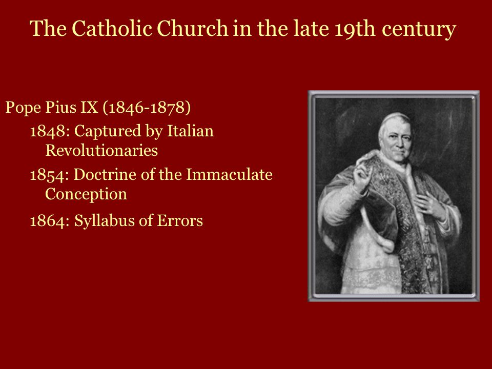 Pope Pius IX (1846-1878) 1848: Captured by Italian Revolutionaries 1854: Doctrine of the Immaculate Conception 1864: Syllabus of Errors The Catholic Church in the late 19th century
