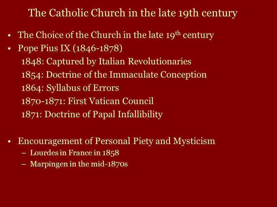 The Choice of the Church in the late 19 th century Pope Pius IX (1846-1878) 1848: Captured by Italian Revolutionaries 1854: Doctrine of the Immaculate Conception 1864: Syllabus of Errors 1870-1871: First Vatican Council 1871: Doctrine of Papal Infallibility Encouragement of Personal Piety and Mysticism –Lourdes in France in 1858 –Marpingen in the mid-1870s The Catholic Church in the late 19th century