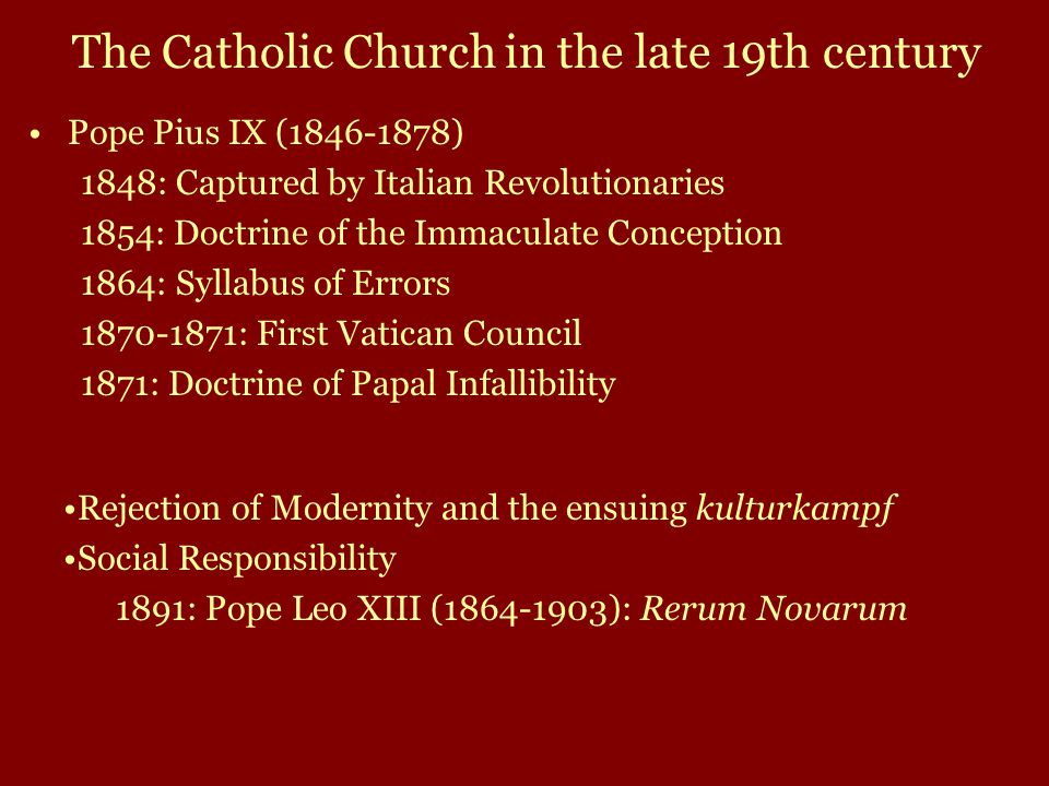 Pope Pius IX (1846-1878) 1848: Captured by Italian Revolutionaries 1854: Doctrine of the Immaculate Conception 1864: Syllabus of Errors 1870-1871: First Vatican Council 1871: Doctrine of Papal Infallibility Rejection of Modernity and the ensuing kulturkampf Social Responsibility 1891: Pope Leo XIII (1864-1903): Rerum Novarum The Catholic Church in the late 19th century