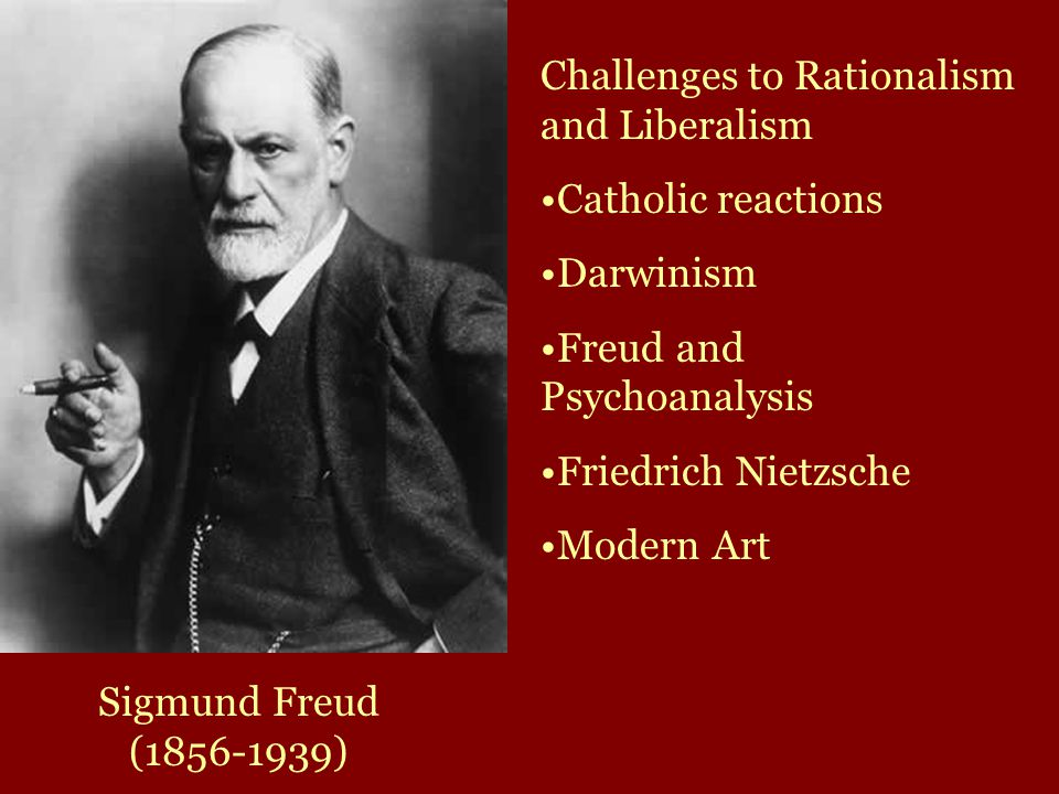 Sigmund Freud (1856-1939) Challenges to Rationalism and Liberalism Catholic reactions Darwinism Freud and Psychoanalysis Friedrich Nietzsche Modern Art