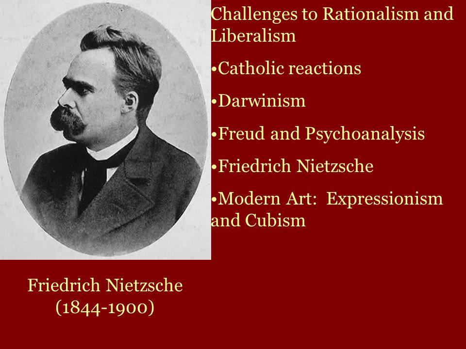 Friedrich Nietzsche (1844-1900) Challenges to Rationalism and Liberalism Catholic reactions Darwinism Freud and Psychoanalysis Friedrich Nietzsche Modern Art: Expressionism and Cubism