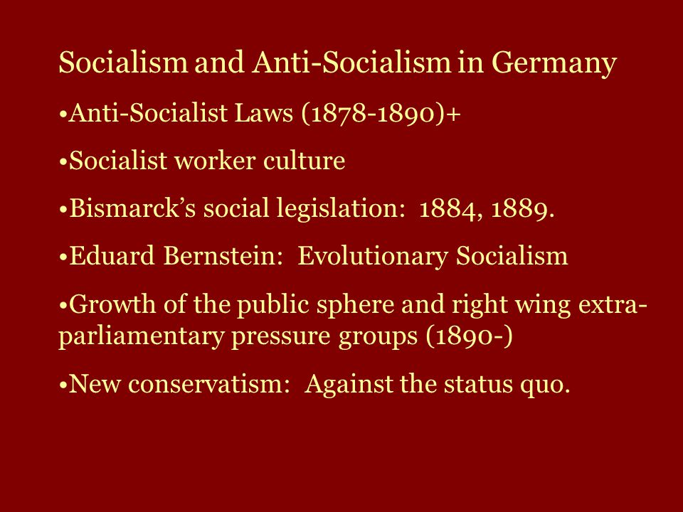 Socialism and Anti-Socialism in Germany Anti-Socialist Laws (1878-1890)+ Socialist worker culture Bismarck's social legislation: 1884, 1889.