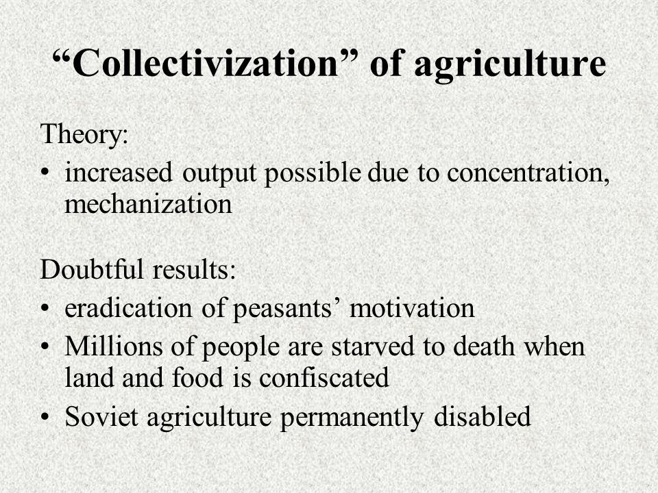 Collectivization of agriculture Theory: increased output possible due to concentration, mechanization Doubtful results: eradication of peasants' motivation Millions of people are starved to death when land and food is confiscated Soviet agriculture permanently disabled