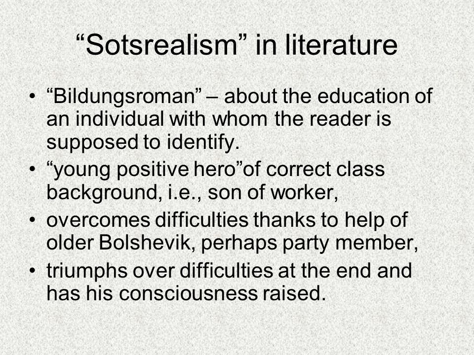 Sotsrealism in literature Bildungsroman – about the education of an individual with whom the reader is supposed to identify.
