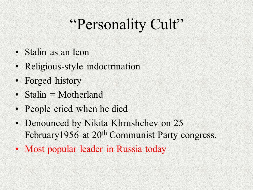 Personality Cult Stalin as an Icon Religious-style indoctrination Forged history Stalin = Motherland People cried when he died Denounced by Nikita Khrushchev on 25 February1956 at 20 th Communist Party congress.