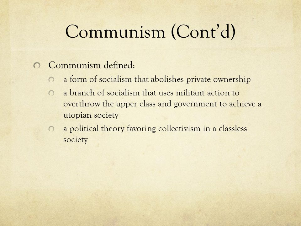 Communism (Cont'd) Communism defined: a form of socialism that abolishes private ownership a branch of socialism that uses militant action to overthrow the upper class and government to achieve a utopian society a political theory favoring collectivism in a classless society