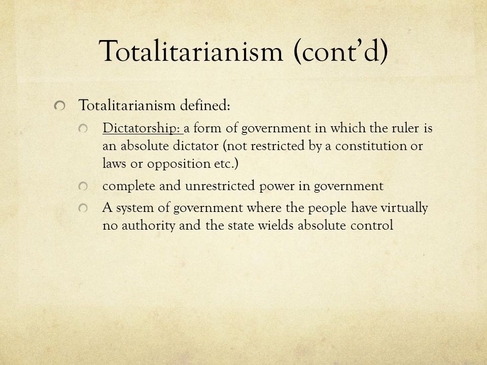 Totalitarianism (cont'd) Totalitarianism defined: Dictatorship: a form of government in which the ruler is an absolute dictator (not restricted by a constitution or laws or opposition etc.) complete and unrestricted power in government A system of government where the people have virtually no authority and the state wields absolute control