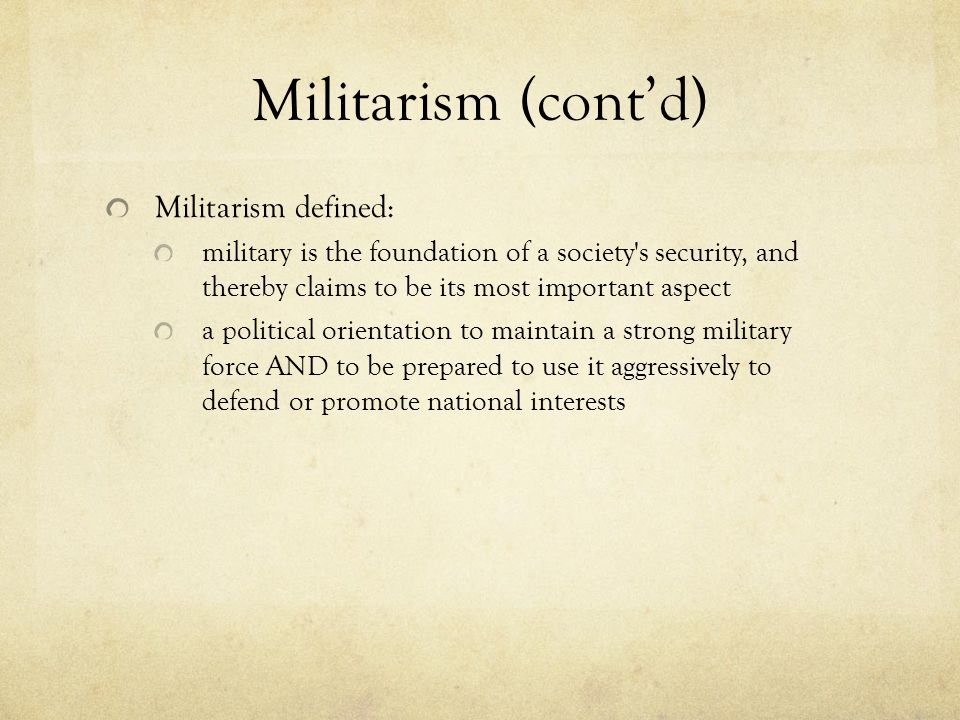 Militarism (cont'd) Militarism defined: military is the foundation of a society s security, and thereby claims to be its most important aspect a political orientation to maintain a strong military force AND to be prepared to use it aggressively to defend or promote national interests