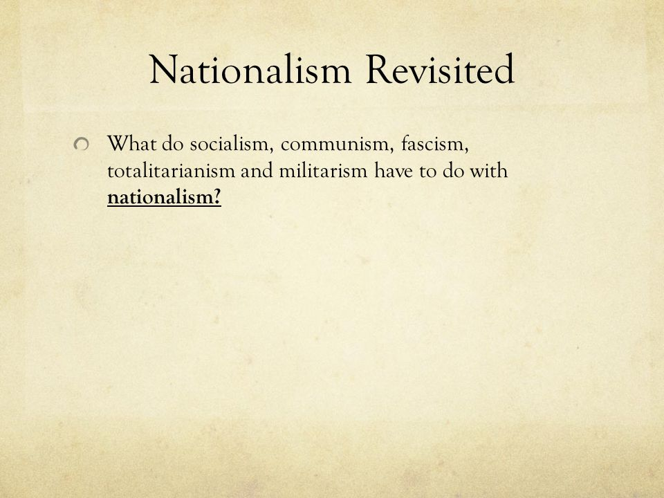 Nationalism Revisited What do socialism, communism, fascism, totalitarianism and militarism have to do with nationalism