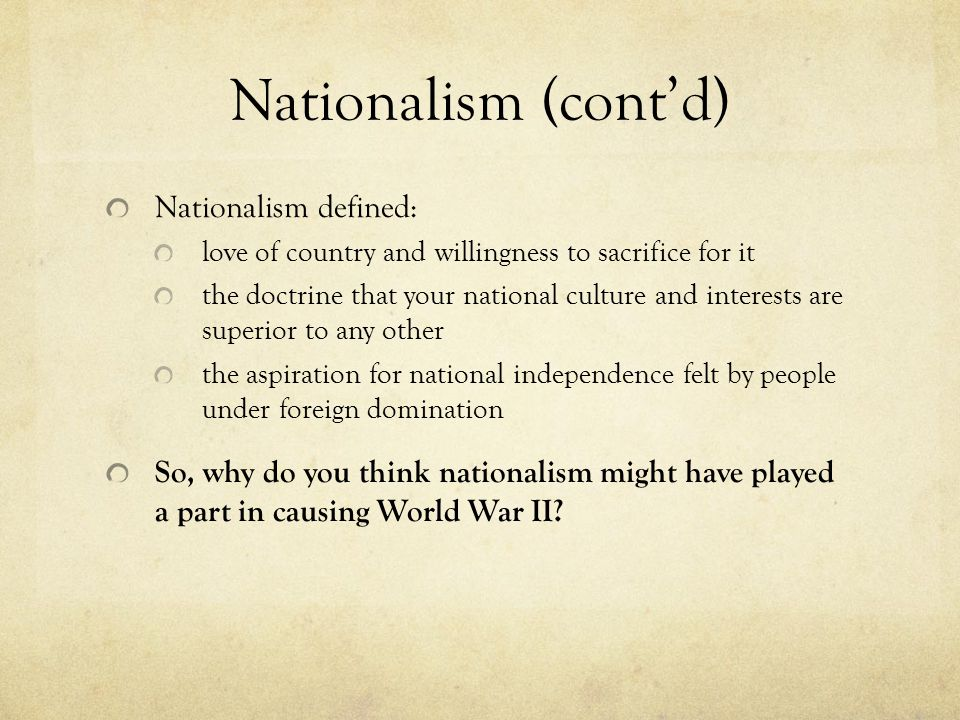 Nationalism (cont'd) Nationalism defined: love of country and willingness to sacrifice for it the doctrine that your national culture and interests are superior to any other the aspiration for national independence felt by people under foreign domination So, why do you think nationalism might have played a part in causing World War II