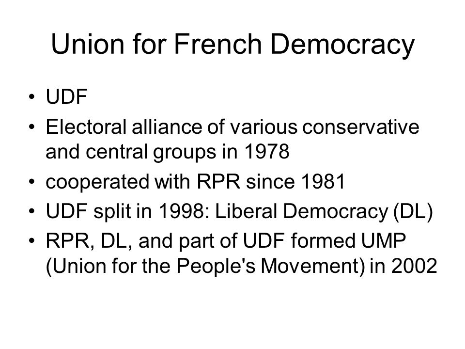 Union for French Democracy UDF Electoral alliance of various conservative and central groups in 1978 cooperated with RPR since 1981 UDF split in 1998: Liberal Democracy (DL) RPR, DL, and part of UDF formed UMP (Union for the People s Movement) in 2002