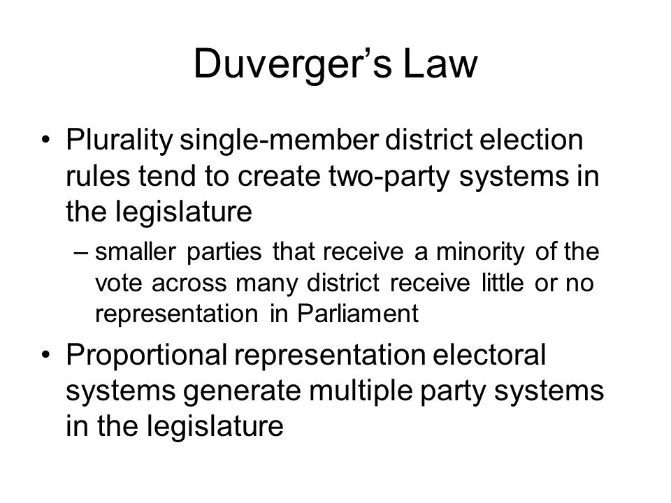 Duverger's Law Plurality single-member district election rules tend to create two-party systems in the legislature –smaller parties that receive a minority of the vote across many district receive little or no representation in Parliament Proportional representation electoral systems generate multiple party systems in the legislature
