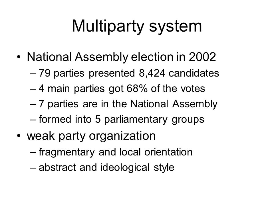 Multiparty system National Assembly election in 2002 –79 parties presented 8,424 candidates –4 main parties got 68% of the votes –7 parties are in the National Assembly –formed into 5 parliamentary groups weak party organization –fragmentary and local orientation –abstract and ideological style