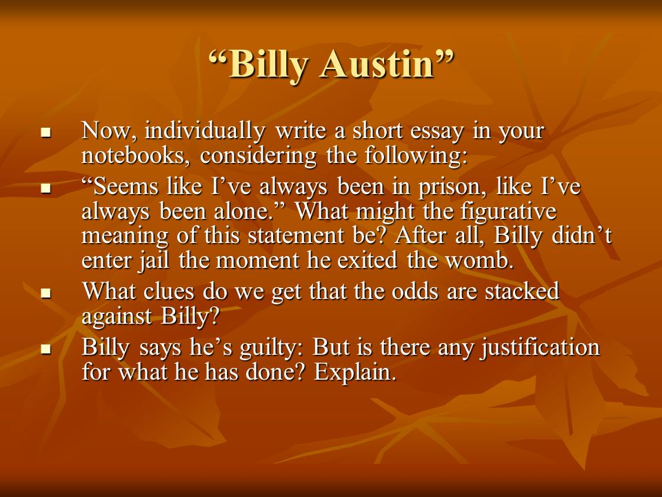 Billy Austin Now, individually write a short essay in your notebooks, considering the following: Now, individually write a short essay in your notebooks, considering the following: Seems like I've always been in prison, like I've always been alone. What might the figurative meaning of this statement be.