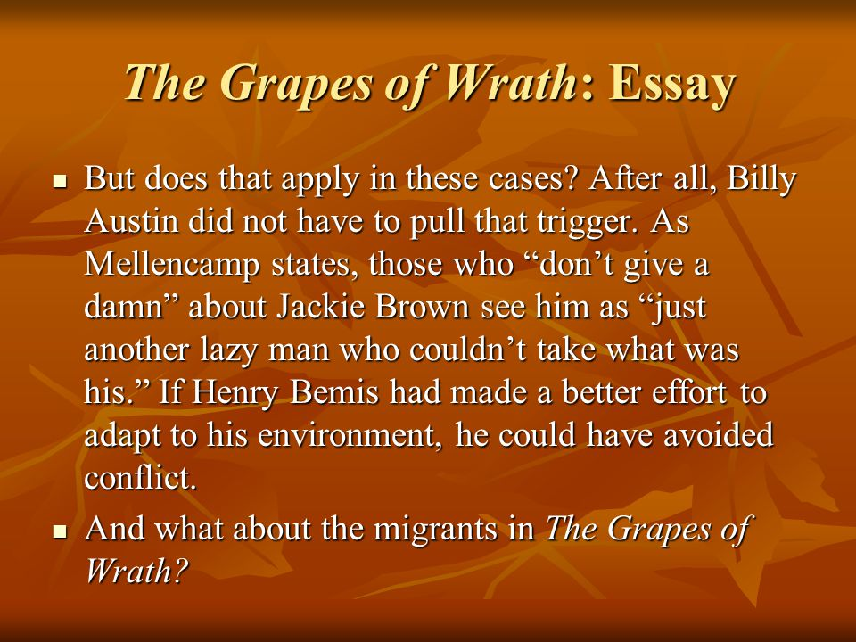 The Grapes of Wrath: Essay But does that apply in these cases? After all, Billy Austin did not have to pull that trigger. As Mellencamp states, those