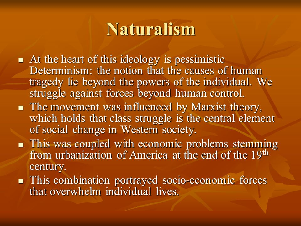 Naturalism At the heart of this ideology is pessimistic Determinism: the notion that the causes of human tragedy lie beyond the powers of the individu