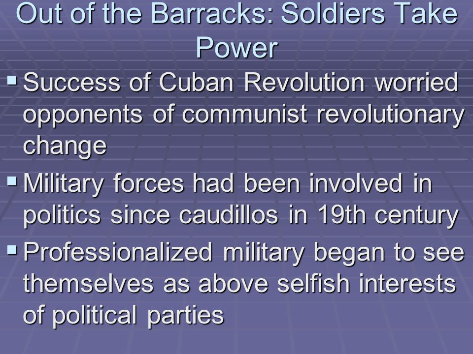 Out of the Barracks: Soldiers Take Power  Success of Cuban Revolution worried opponents of communist revolutionary change  Military forces had been