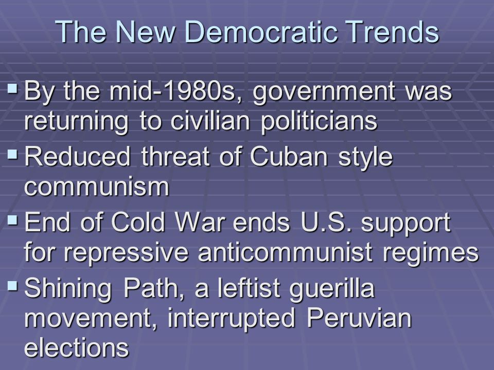 The New Democratic Trends  By the mid-1980s, government was returning to civilian politicians  Reduced threat of Cuban style communism  End of Cold