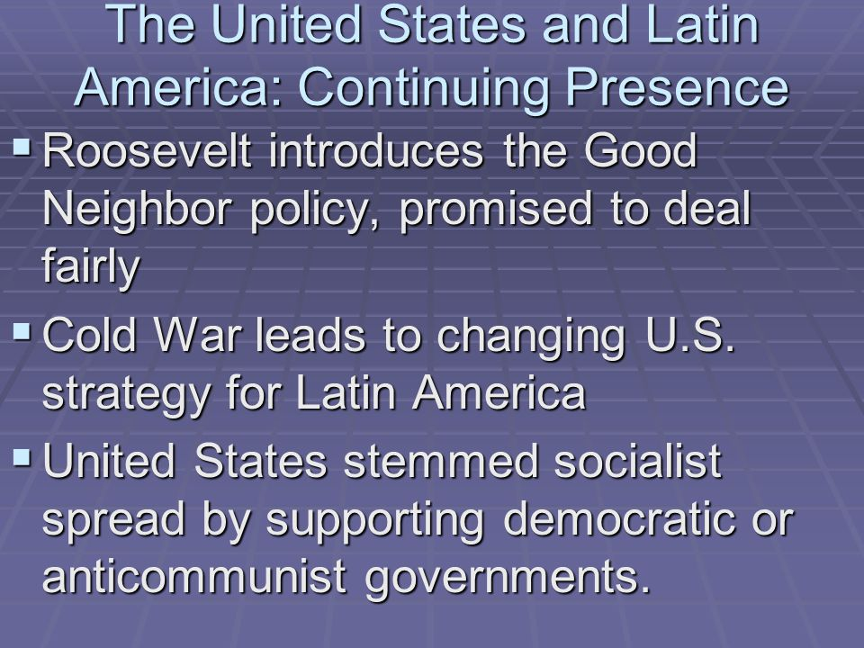 The United States and Latin America: Continuing Presence  Roosevelt introduces the Good Neighbor policy, promised to deal fairly  Cold War leads to