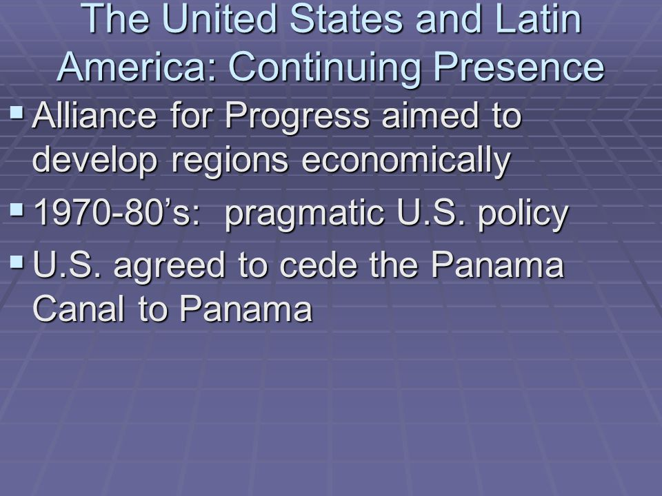 The United States and Latin America: Continuing Presence  Alliance for Progress aimed to develop regions economically  1970-80's: pragmatic U.S. pol