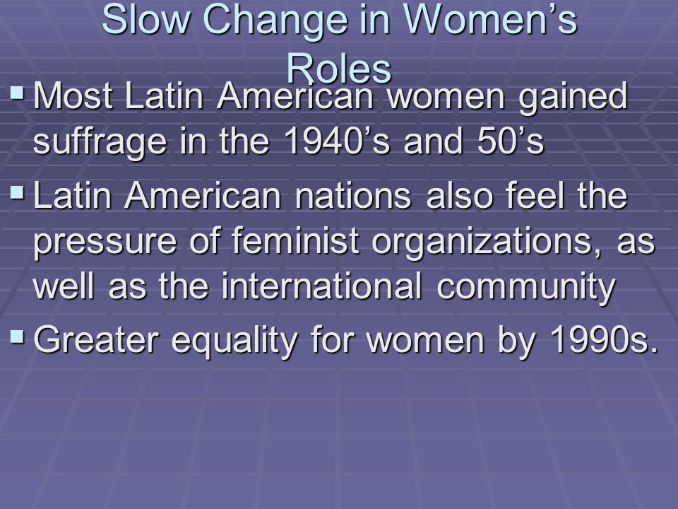 Slow Change in Women's Roles  Most Latin American women gained suffrage in the 1940's and 50's  Latin American nations also feel the pressure of fem