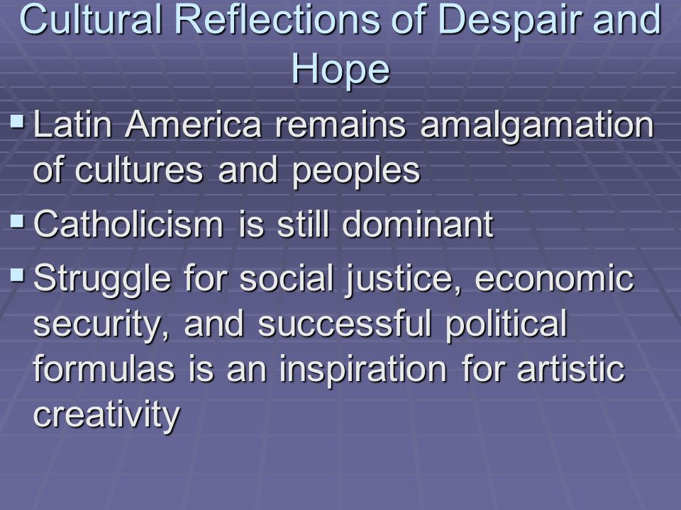 Cultural Reflections of Despair and Hope  Latin America remains amalgamation of cultures and peoples  Catholicism is still dominant  Struggle for s