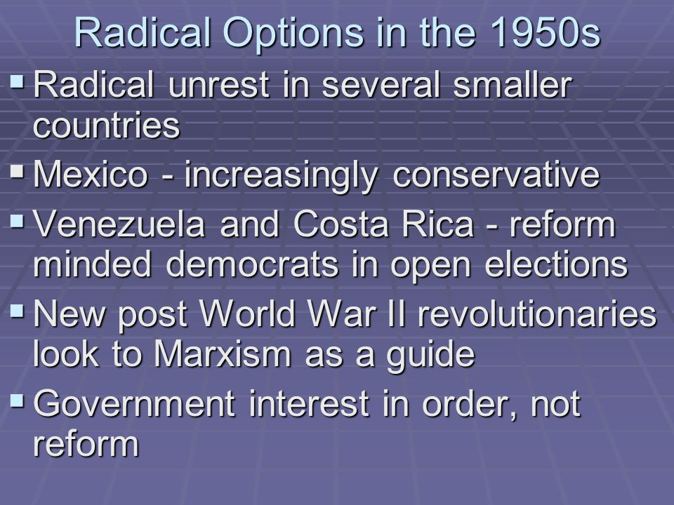 Radical Options in the 1950s  Radical unrest in several smaller countries  Mexico - increasingly conservative  Venezuela and Costa Rica - reform mi