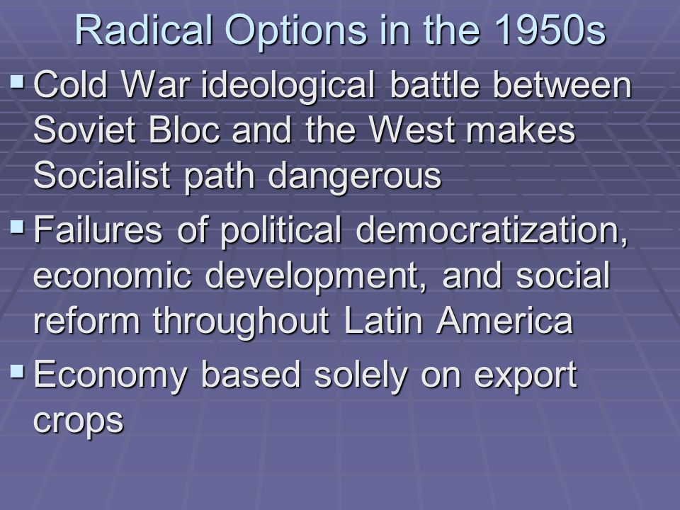 Radical Options in the 1950s  Cold War ideological battle between Soviet Bloc and the West makes Socialist path dangerous  Failures of political dem