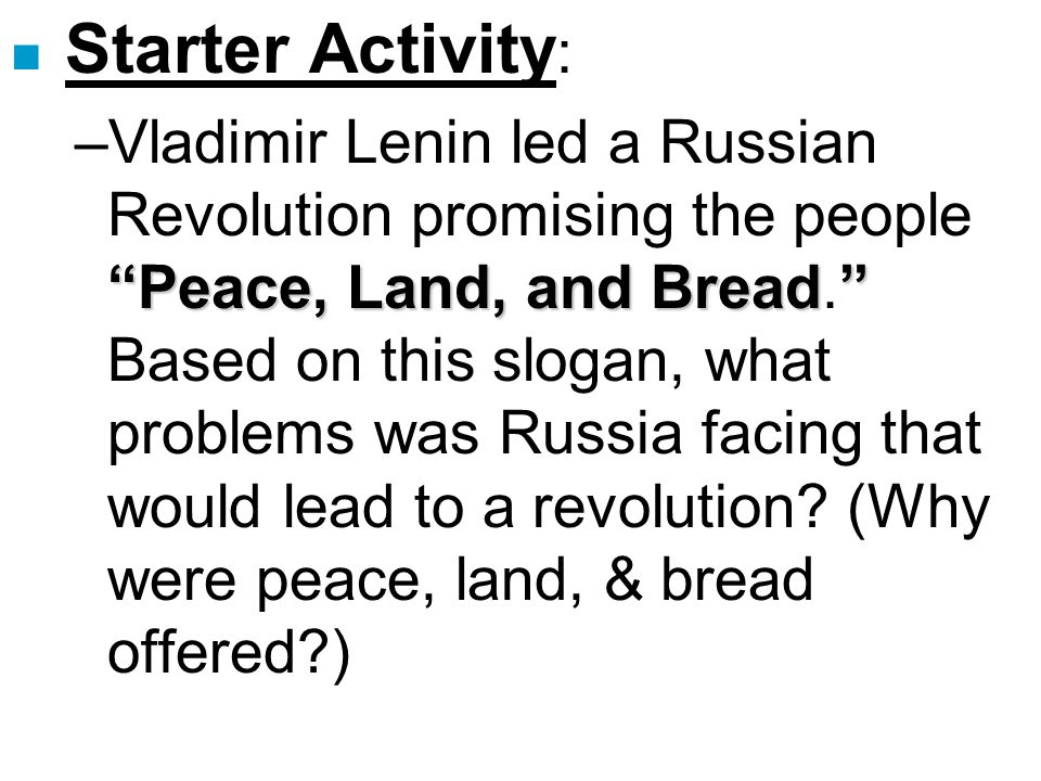 """n Starter Activity : """"Peace, Land, and Bread"""" –Vladimir Lenin led a Russian Revolution promising the people """"Peace, Land, and Bread."""" Based on this sl"""