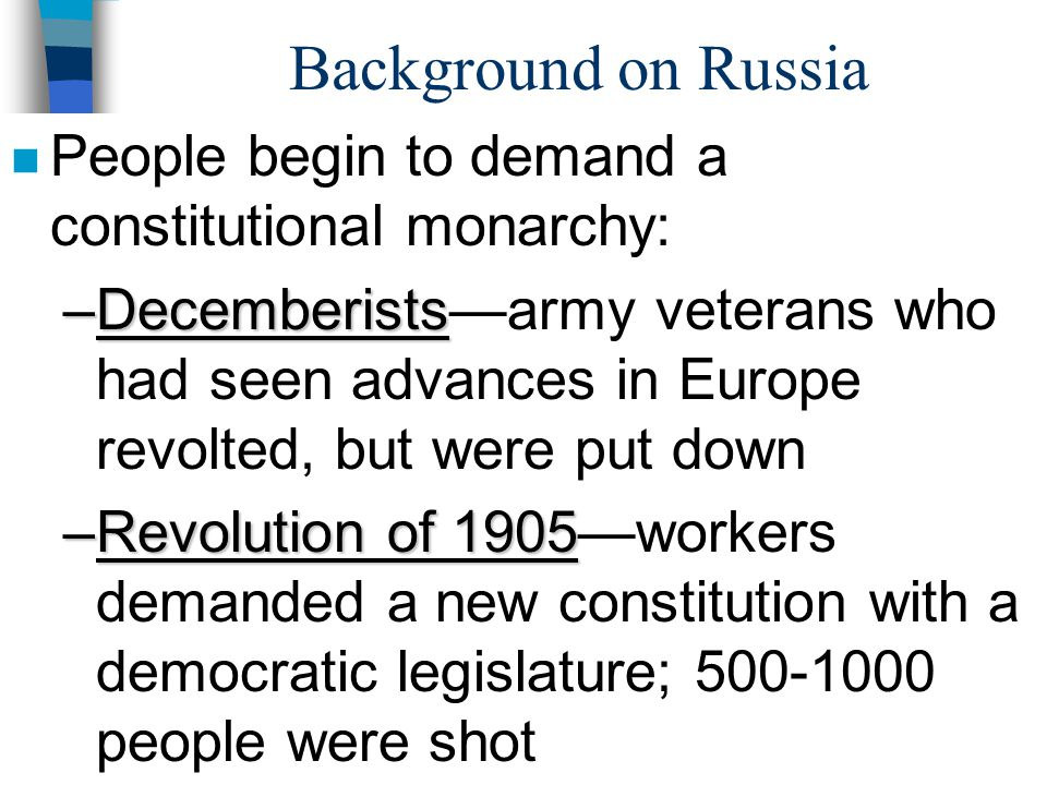 Background on Russia n People begin to demand a constitutional monarchy: –Decemberists –Decemberists—army veterans who had seen advances in Europe rev