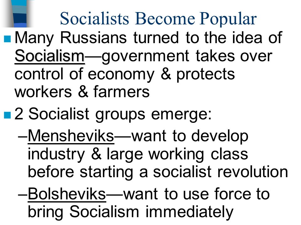 Socialists Become Popular Socialism n Many Russians turned to the idea of Socialism—government takes over control of economy & protects workers & farm