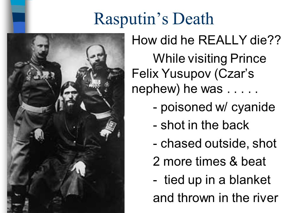 Rasputin's Death How did he REALLY die?? While visiting Prince Felix Yusupov (Czar's nephew) he was..... - poisoned w/ cyanide - shot in the back - ch