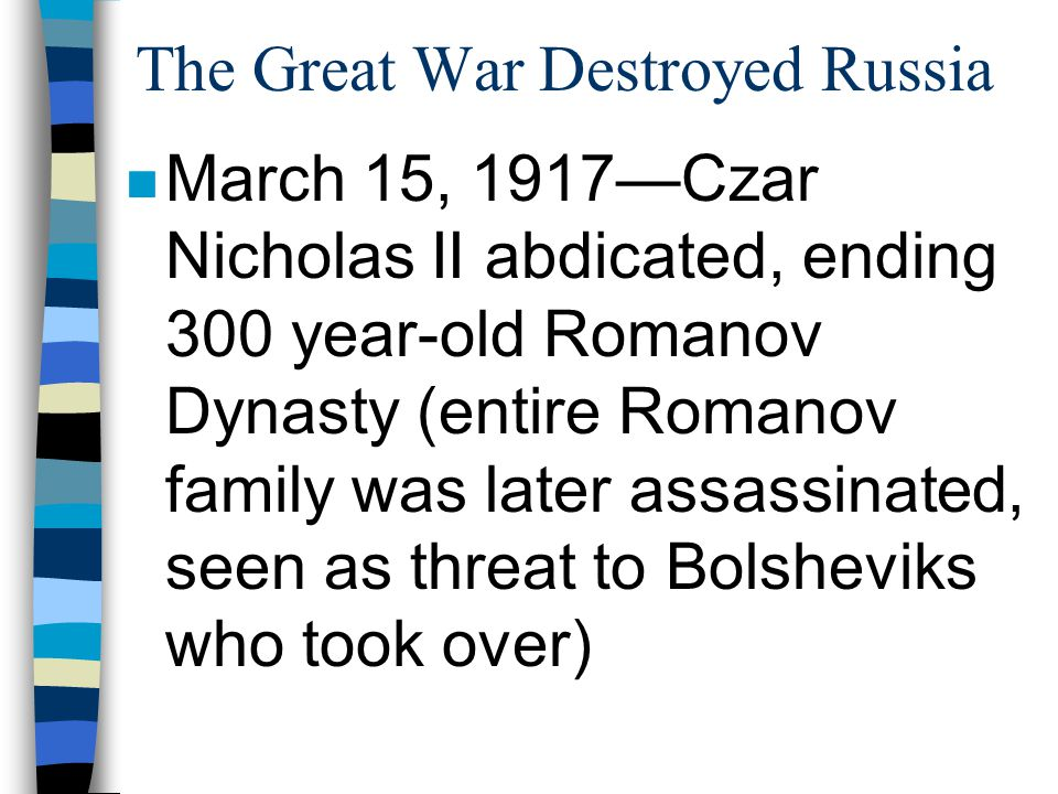The Great War Destroyed Russia n March 15, 1917—Czar Nicholas II abdicated, ending 300 year-old Romanov Dynasty (entire Romanov family was later assas